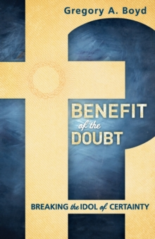 Benefit of the Doubt : Breaking the Idol of Certainty, Paperback Book