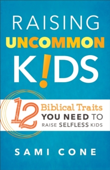 Raising Uncommon Kids : 12 Biblical Traits You Need to Raise Selfless Kids, Paperback / softback Book