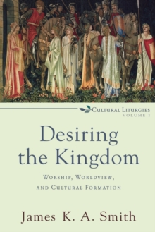 Desiring the Kingdom : Worship, Worldview, and Cultural Formation, Paperback / softback Book