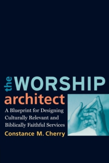 The Worship Architect : A Blueprint for Designing Culturally Relevant and Biblically Faithful Services, Paperback / softback Book