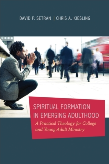 Spiritual Formation in Emerging Adulthood : A Practical Theology for College and Young Adult Ministry, Paperback / softback Book