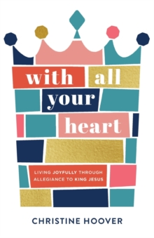 With All Your Heart : Living Joyfully through Allegiance to King Jesus, Paperback / softback Book