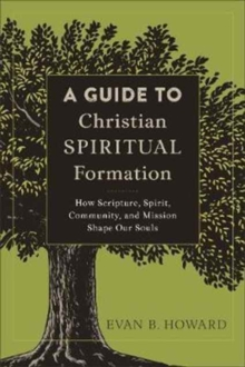 A Guide to Christian Spiritual Formation : How Scripture, Spirit, Community, and Mission Shape Our Souls, Paperback / softback Book