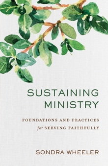 Sustaining Ministry : Foundations and Practices for Serving Faithfully, Paperback / softback Book