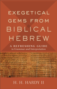 Exegetical Gems from Biblical Hebrew : A Refreshing Guide to Grammar and Interpretation, Paperback / softback Book