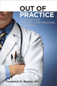 Out of Practice : Fighting for Primary Care Medicine in America, Hardback Book