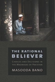 The Rational Believer : Choices and Decisions in the Madrasas of Pakistan, Hardback Book