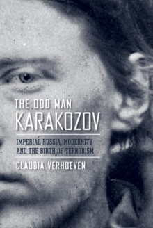 The Odd Man Karakozov : Imperial Russia, Modernity, and the Birth of Terrorism, Paperback / softback Book