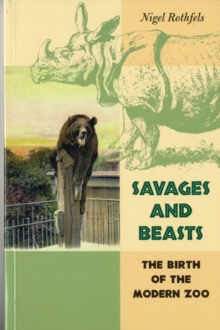 Savages and Beasts : The Birth of the Modern Zoo, Paperback / softback Book