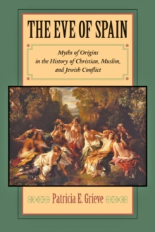 The Eve of Spain : Myths of Origins in the History of Christian, Muslim, and Jewish Conflict, Hardback Book