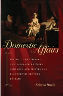 Domestic Affairs : Intimacy, Eroticism, and Violence between Servants and Masters in Eighteenth-Century Britain, Hardback Book