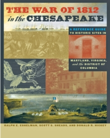 The War of 1812 in the Chesapeake : A Reference Guide to Historic Sites in Maryland, Virginia, and the District of Columbia, Hardback Book