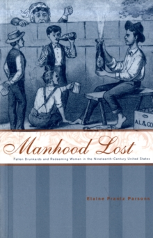 Manhood Lost : Fallen Drunkards and Redeeming Women in the Nineteenth-Century United States, Paperback / softback Book