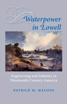 Waterpower in Lowell : Engineering and Industry in Nineteenth-Century America, Paperback / softback Book