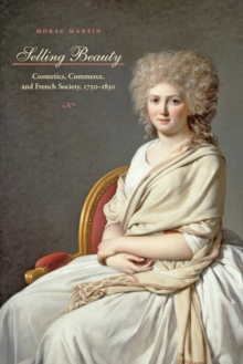 Selling Beauty : Cosmetics, Commerce, and French Society, 1750-1830, Hardback Book