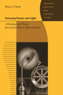 Pursuing Power and Light : Technology and Physics from James Watt to Albert Einstein, Hardback Book