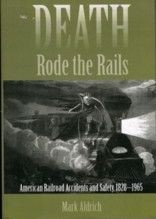 Death Rode the Rails : American Railroad Accidents and Safety, 1828-1965, Paperback / softback Book