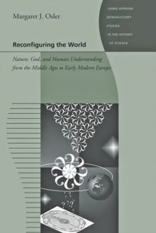 Reconfiguring the World : Nature, God, and Human Understanding from the Middle Ages to Early Modern Europe, Hardback Book