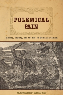 Polemical Pain : Slavery, Cruelty, and the Rise of Humanitarianism, Hardback Book
