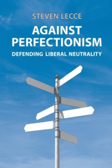 Against Perfectionism : Defending Liberal Neutrality, Paperback / softback Book
