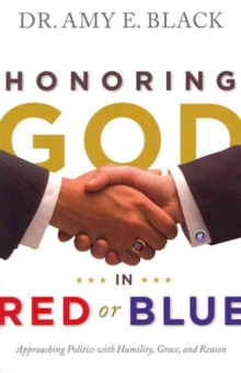 Honoring God in Red or Blue : Approaching Politics with Humility, Grace, and Reason, Paperback Book