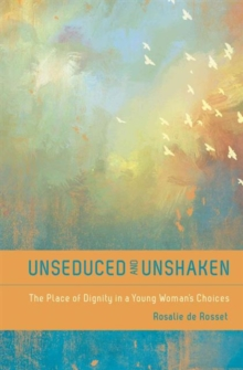Unseduced and Unshaken : The Place of Dignity in a Young Woman's Choices, Paperback Book