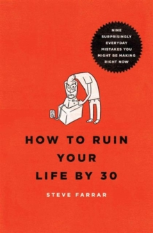 How to Ruin Your Life by 30 : Nine Surprisingly Everyday Mistakes You Might Be Making Right Now, Paperback Book