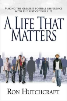 A Life That Matters : Making the Greatest Possible Difference with the Rest of Your Life, Paperback Book
