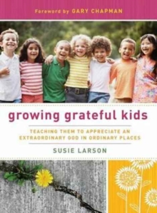 Growing Grateful Kids : Teaching Them to Appreciate an Extraordinary God in Ordinary Places, Paperback Book