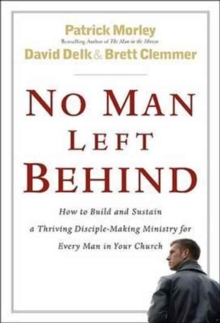 No Man Left Behind : How to Build and Sustain a Thriving Disciple-making Ministry for Every Man in Your Church, Hardback Book