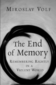 The End of Memory : Remembering Rightly in a Violent World, Hardback Book