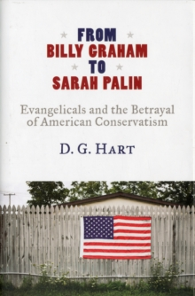From Billy Graham to Sarah Palin : Evangelicals and the Betrayal of American Conservatism, Hardback Book