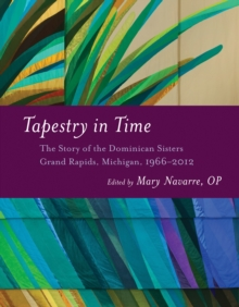 Tapestry in Time : The Story of the Dominican Sisters, Grand Rapids, Michigan, 1966-2012, Hardback Book