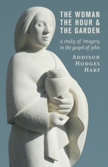 Woman, the Hour, and the Garden : A Study of Imagery in the Gospel of John, Paperback / softback Book
