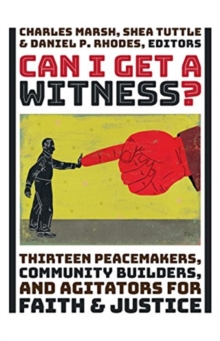 Can I Get a Witness? : Thirteen Peacemakers, Community Builders, and Agitators for Faith and Justice, Hardback Book
