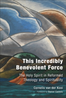 This Incredibly Benevolent Force : The Holy Spirit in Reformed Theology and Spirituality, Hardback Book