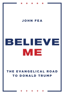 Believe Me : The Evangelical Road to Donald Trump, Hardback Book
