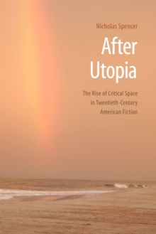 After Utopia : The Rise of Critical Space in Twentieth-Century American Fiction, Paperback / softback Book