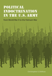 Political Indoctrination in the U.S. Army from World War II to the Vietnam War, Paperback / softback Book