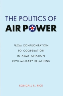 The Politics of Air Power : From Confrontation to Cooperation in Army Aviation Civil-Military Relations, Paperback / softback Book