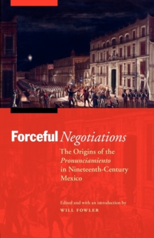 Forceful Negotiations : The Origins of the Pronunciamiento in Nineteenth-Century Mexico, Paperback / softback Book