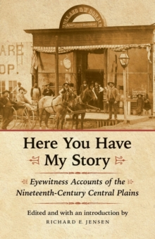 Here You Have My Story : Eyewitness Accounts of the Nineteenth-Century Central Plains, Paperback / softback Book