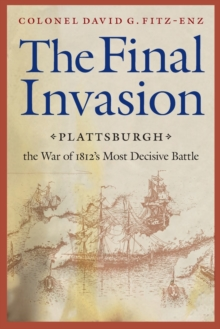 The Final Invasion : Plattsburgh, the War of 1812's Most Decisive Battle, Paperback / softback Book