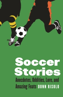 Soccer Stories : Anecdotes, Oddities, Lore, and Amazing Feats, Paperback / softback Book