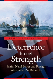 Deterrence through Strength : British Naval Power and Foreign Policy under Pax Britannica, Hardback Book