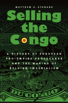 Selling the Congo : A History of European Pro-Empire Propaganda and the Making of Belgian Imperialism, Hardback Book
