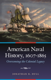 American Naval History, 1607-1865 : Overcoming the Colonial Legacy, Hardback Book