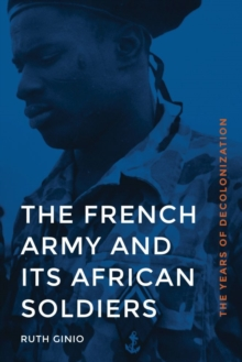 The French Army and its African Soldiers : The Years of Decolonization, Hardback Book