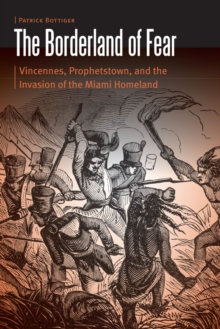 The Borderland of Fear : Vincennes, Prophetstown, and the Invasion of the Miami Homeland, Hardback Book
