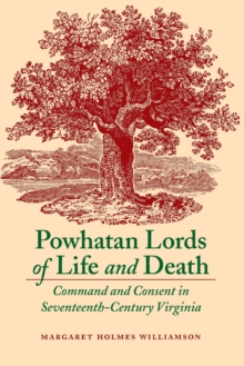 Powhatan Lords of Life and Death : Command and Consent in Seventeenth-Century Virginia, Paperback / softback Book